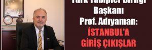 Türk Tabipler Birliği Başkanı Prof. Adıyaman: İstanbul'a giriş çıkışlar yasaklansın!