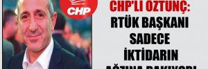 CHP'li Öztunç: RTÜK Başkanı sadece iktidarın ağzına bakıyor!