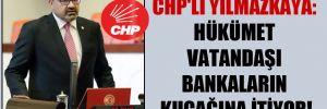 CHP'li Yılmazkaya: Hükümet vatandaşı bankaların kucağına itiyor!