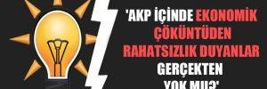 'AKP içinde ekonomik çöküntüden rahatsızlık duyanlar gerçekten yok mu?'