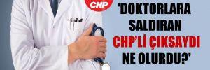 'Doktorlara saldıran CHP'li çıksaydı ne olurdu?'