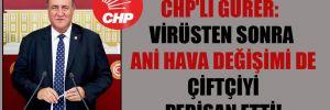 CHP'li Gürer: Virüsten sonra ani hava değişimi de çiftçiyi perişan etti!