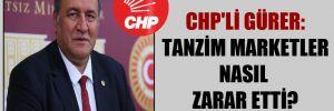 CHP'li Gürer: Tanzim marketler nasıl zarar etti?