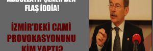 Abdüllatif Şener'den flaş iddia! İzmir'deki cami provokasyonunu kim yaptı?