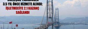 Osmangazi Köprüsü sözleşme tarihinden 3.5 yıl önce hizmete alındı; işletmeciye 2.1 kazanç sağlandı