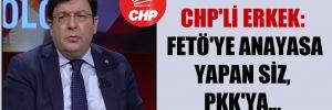 CHP'li Erkek: FETÖ'ye Anayasa yapan siz, PKK'ya…