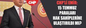 CHP'li Emir: 15 Temmuz paraları hak sahiplerine ulaştırıldı mı?