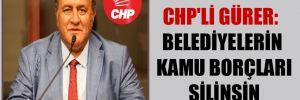 CHP'li Gürer: Belediyelerin kamu borçları silinsin