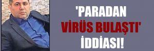 'Paradan virüs bulaştı' iddiası!