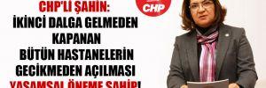 CHP'li Şahin: İkinci dalga gelmeden kapanan bütün hastanelerin gecikmeden açılması yaşamsal öneme sahip!