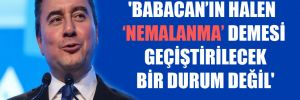 'Babacan'ın halen 'Nemalanma' demesi geçiştirilecek bir durum değil'