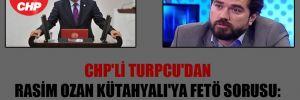 CHP'li Turpcu'dan Rasim Ozan Kütahyalı'ya FETÖ sorusu: Seni kim koruyor?