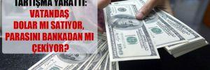 Merkez Bankası verisi tartışma yarattı: Vatandaş dolar mı satıyor, parasını bankadan mı çekiyor?