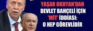 Yaşar Okuyan'dan Devlet Bahçeli için 'MİT' iddiası: O hep görevlidir