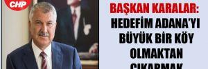 Başkan Karalar: Hedefim Adana'yı büyük bir köy olmaktan çıkarmak