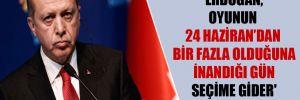 'Erdoğan, oyunun 24 Haziran'dan bir fazla olduğuna inandığı gün seçime gider'
