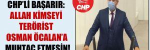 CHP'li Başarır: Allah kimseyi terörist Osman Öcalan'a muhtaç etmesin!