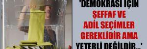 'Demokrasi için şeffaf ve adil seçimler gereklidir ama yeterli değildir…'