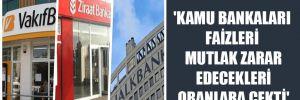'Kamu bankaları faizleri mutlak zarar edecekleri oranlara çekti'