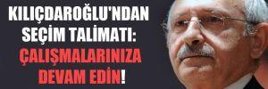 Kılıçdaroğlu'ndan seçim talimatı: Çalışmalarınıza devam edin!