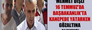 'Mehmet Dişli 16 Temmuz'da Başbakanlık'ta kanepede yatarken gözaltına alınmış'
