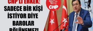 CHP'li Erkek: Sadece bir kişi istiyor diye barolar bölünemez!