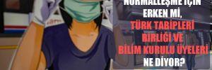 Normalleşme için erken mi, Türk Tabipleri Birliği ve Bilim Kurulu üyeleri ne diyor?