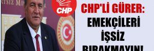 CHP'li Gürer: Emekçileri işsiz bırakmayın!