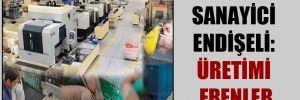 Sanayici endişeli: üretimi frenler