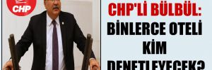 CHP'li Bülbül: Binlerce oteli kim denetleyecek?
