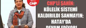 CHP'li Şahin: Kölelik sistemi kaldırıldı sanmayın; Hatay'da devam ediyor!