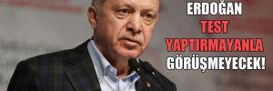 Erdoğan test yaptırmayanla görüşmeyecek!