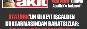Akit'te, 'okur yazısı' kılıfıyla Atatürk'e hakaret!