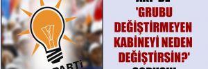 AKP'de 'Grubu değiştirmeyen kabineyi neden değiştirsin?' sorusu!