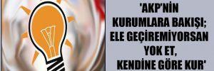'AKP'nin kurumlara bakışı; ele geçiremiyorsan yok et, kendine göre kur'