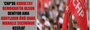 'CHP'de kurultay demokratik olsun deniyor ama adayların önü daha mahalle seçiminde kesildi'