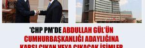 'CHP PM'de Abdullah Gül'ün Cumhurbaşkanlığı adaylığına karşı çıkan veya çıkacak isimler yer bulabilecek mi?'