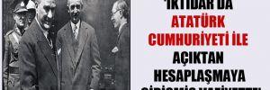 'İktidar da Atatürk Cumhuriyeti ile açıktan hesaplaşmaya girişmiş vaziyette'