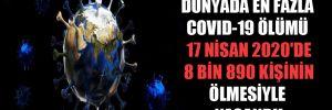 Dünyada en fazla Covid-19 ölümü 17 Nisan 2020'de 8 bin 890 kişinin ölmesiyle yaşandı!