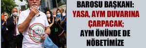 İstanbul Barosu Başkanı: Yasa, AYM duvarına çarpacak; AYM önünde de nöbetimize devam edeceğiz
