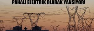 Zarardaki yatırımlar, tüketiciye pahalı elektrik olarak yansıyor!