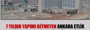 7 yıldır yapımı bitmeyen Ankara Etlik Şehir Hastanesi Meclis gündeminde!
