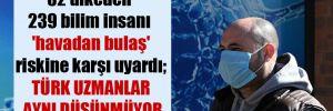 32 ülkeden 239 bilim insanı 'havadan bulaş' riskine karşı uyardı; Türk uzmanlar aynı düşünmüyor