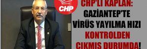 CHP'li Kaplan: Gaziantep'te virüs yayılma hızı kontrolden çıkmış durumda!