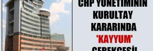 CHP yönetiminin kurultay kararında 'Kayyum' gerekçesi!