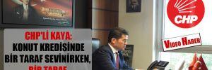 CHP'li Kaya: Konut kredisinde bir taraf sevinirken, bir taraf mağdur edildi