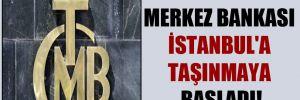 Merkez Bankası İstanbul'a taşınmaya başladı!