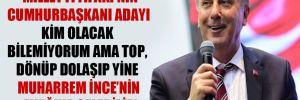 'Millet İttifakı'nın Cumhurbaşkanı adayı kim olacak bilemiyorum ama top, dönüp dolaşıp yine Muharrem İnce'nin ayağına gelebilir'
