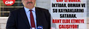CHP'li Gürer: İktidar, orman ve su kaynaklarını satarak, rant elde etmeye çalışıyor!