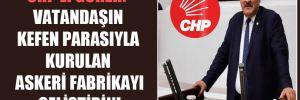 CHP'li Gürer: Vatandaşın kefen parasıyla kurulan askeri fabrikayı geliştirin!